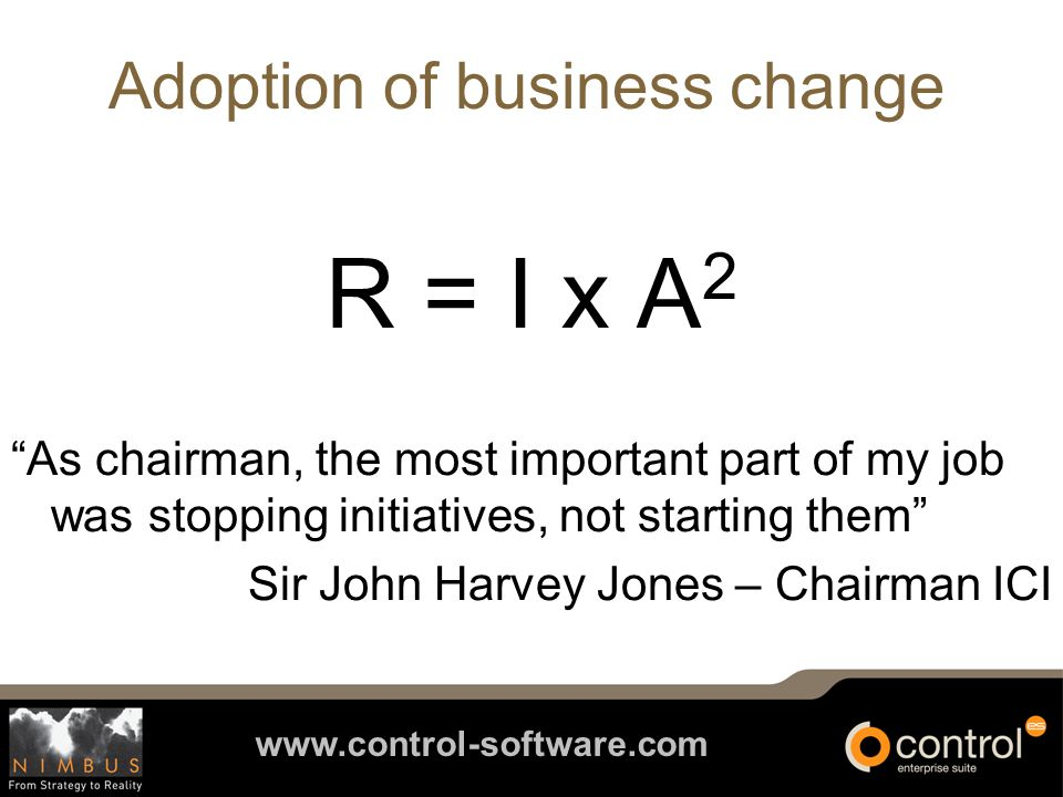 www.control-software.com Adoption of business change R = I x A 2 As chairman, the most important part of my job was stopping initiatives, not starting them Sir John Harvey Jones – Chairman ICI
