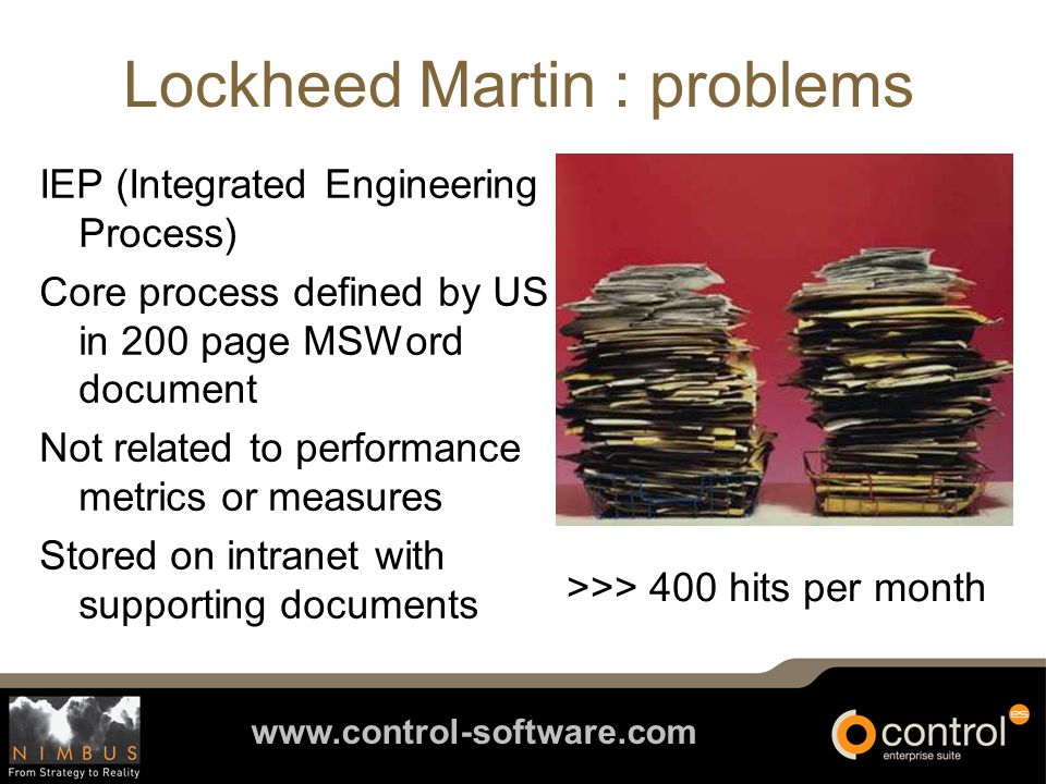 www.control-software.com Lockheed Martin : how We realised that in order to achieve our aims and objectives we needed a software partner that would enable us to map and evolve our processes visually and collaboratively, and provide a way of measuring improvement Steve Bailey Director of Engineering Excellence Lockheed Martin
