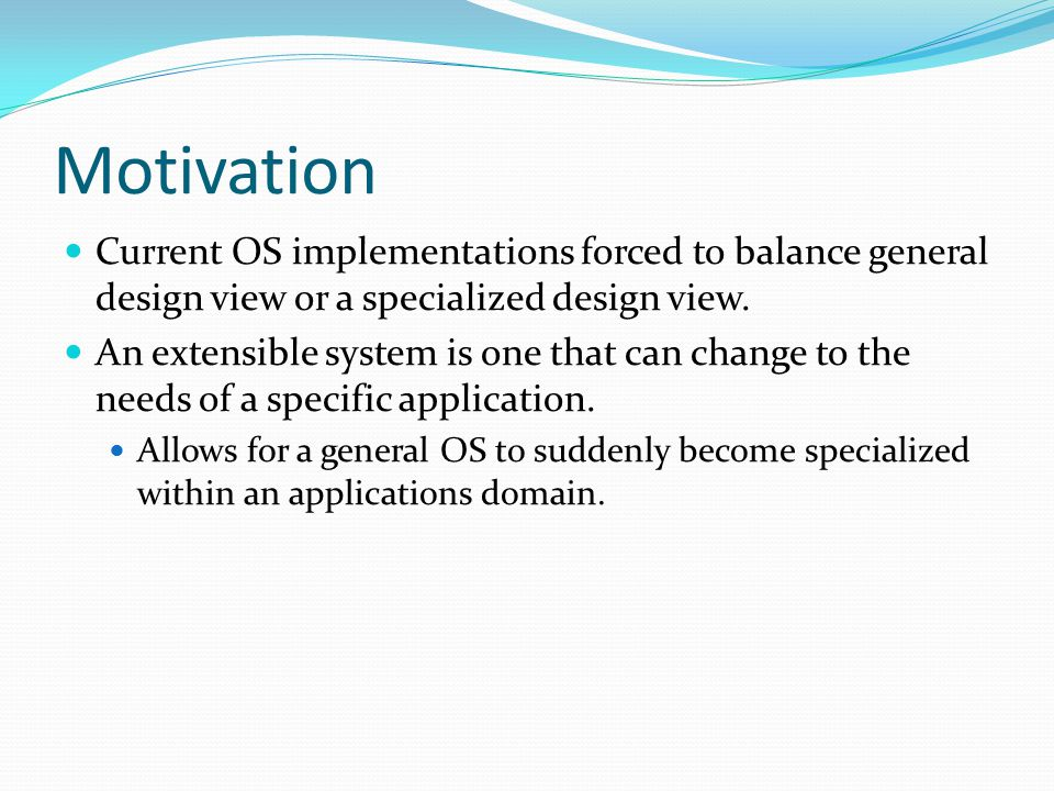 Motivation Current OS implementations forced to balance general design view or a specialized design view.
