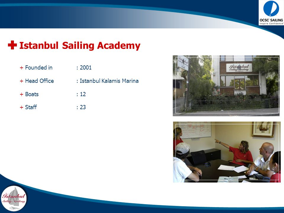 + Founded in : 2001 + Head Office: Istanbul Kalamis Marina + Boats : 12 + Staff : 23 Istanbul Sailing Academy