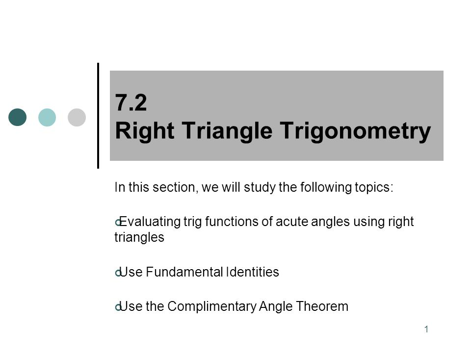 1 7.2 Right Triangle Trigonometry In this section, we will study the following topics: Evaluating trig functions of acute angles using right triangles Use Fundamental Identities Use the Complimentary Angle Theorem