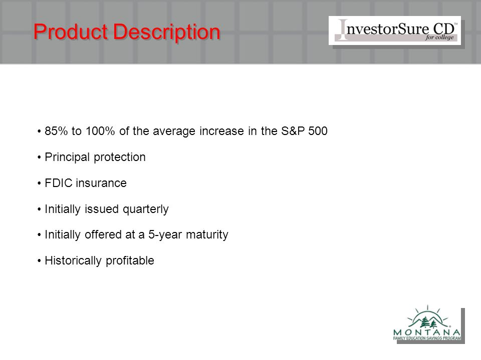 Product Description 85% to 100% of the average increase in the S&P 500 Principal protection FDIC insurance Initially issued quarterly Initially offere