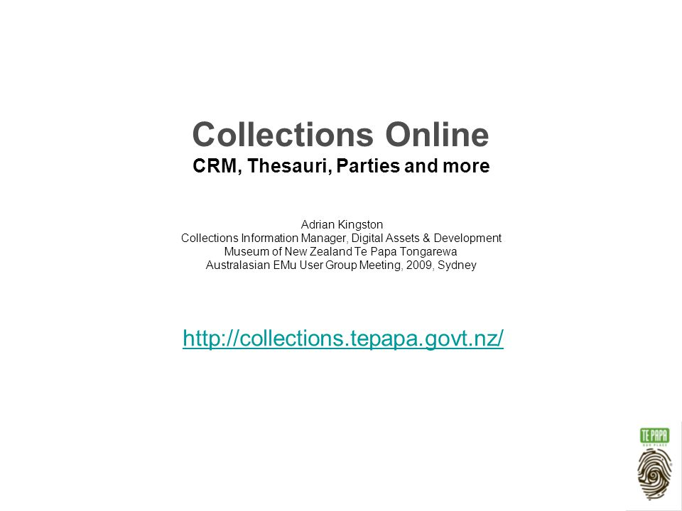 Collections Online CRM, Thesauri, Parties and more Adrian Kingston Collections Information Manager, Digital Assets & Development Museum of New Zealand Te Papa Tongarewa Australasian EMu User Group Meeting, 2009, Sydney http://collections.tepapa.govt.nz/