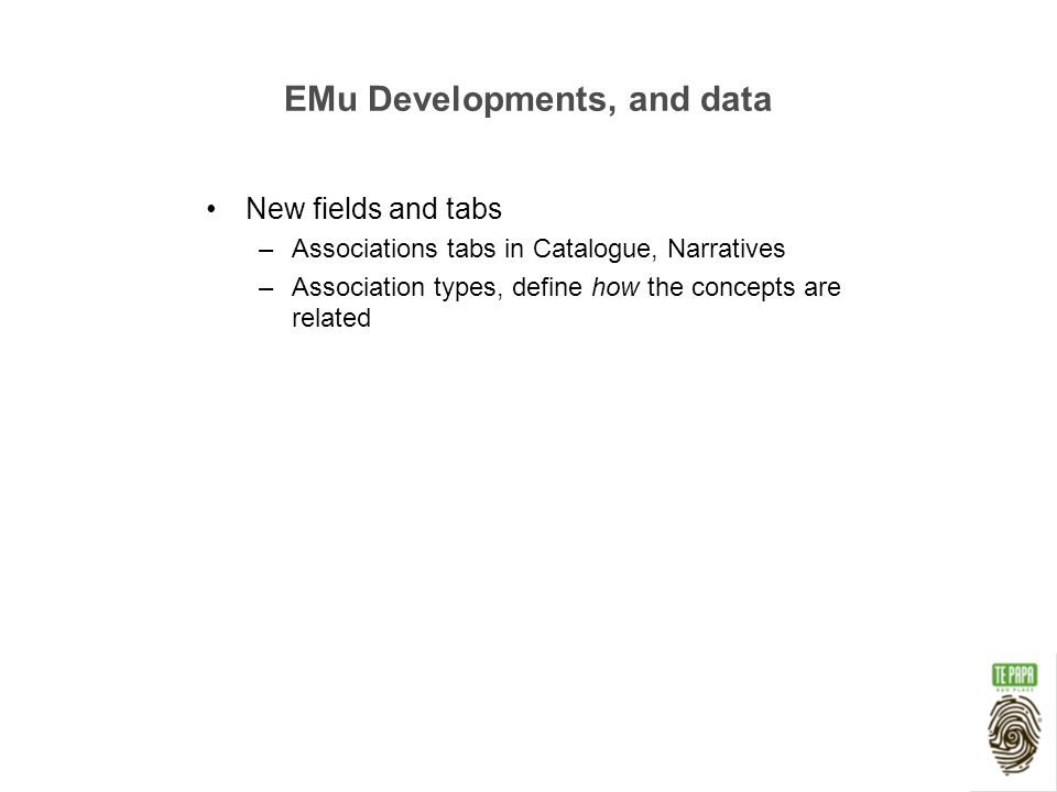 EMu Developments, and data New fields and tabs –Associations tabs in Catalogue, Narratives –Association types, define how the concepts are related
