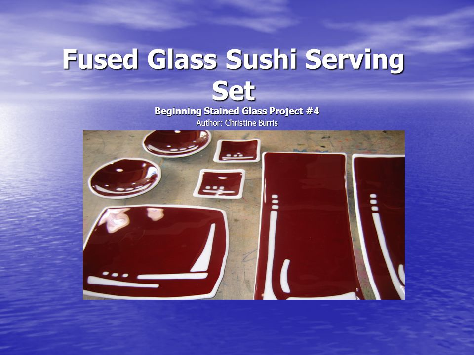 Fused Glass Sushi Serving Set Beginning Stained Glass Project #4 Author: Christine Burris