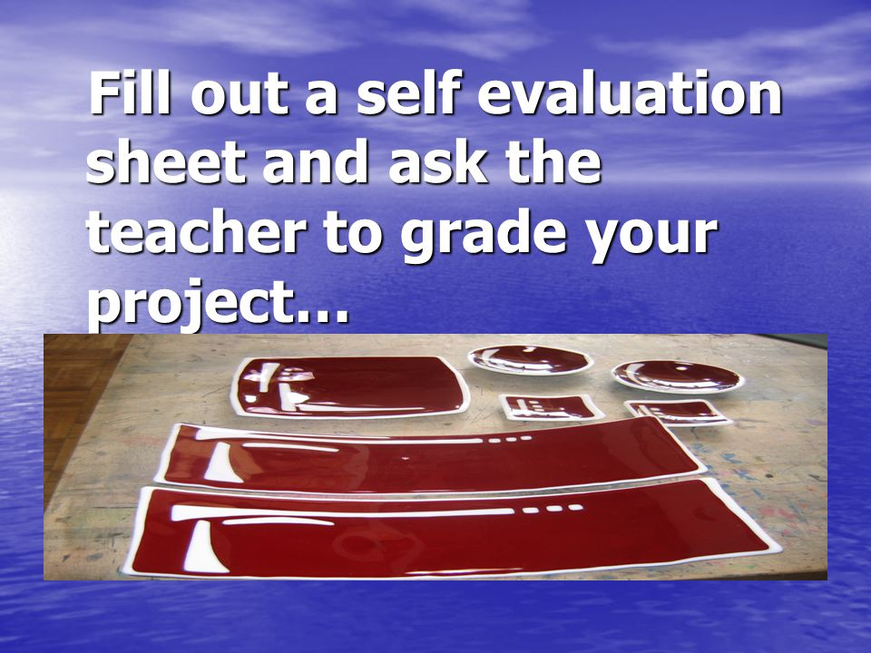 Fill out a self evaluation sheet and ask the teacher to grade your project… Fill out a self evaluation sheet and ask the teacher to grade your project…