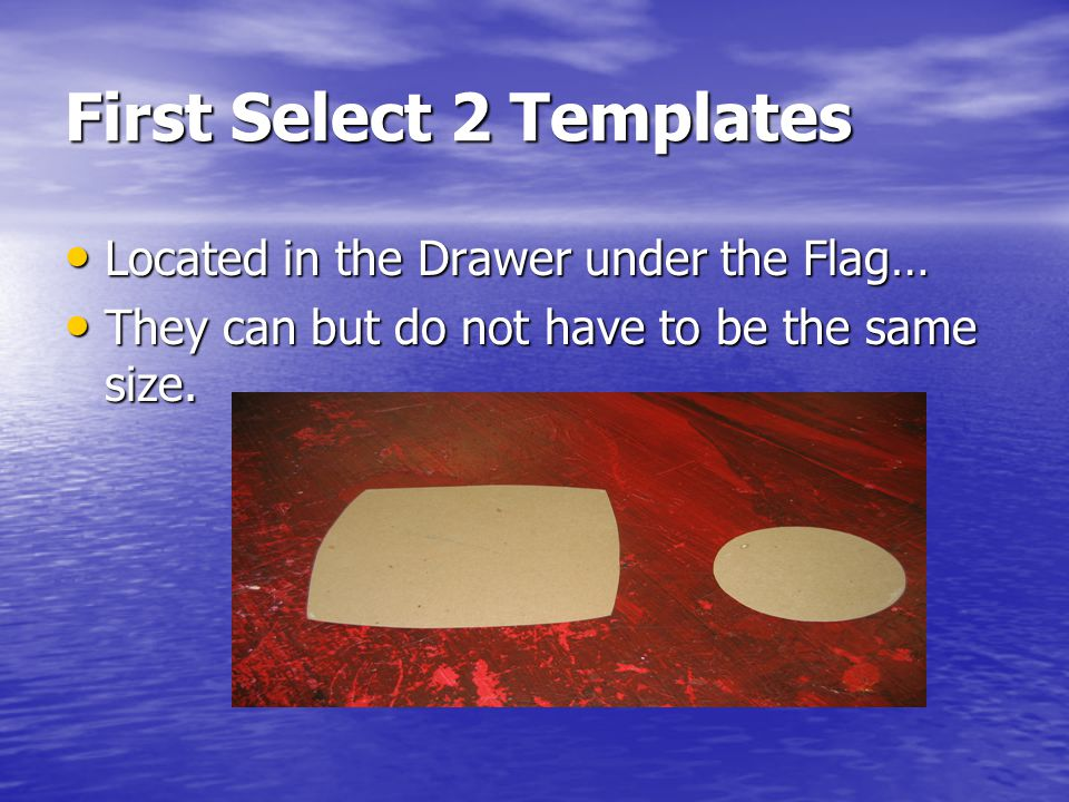 First Select 2 Templates Located in the Drawer under the Flag… Located in the Drawer under the Flag… They can but do not have to be the same size.