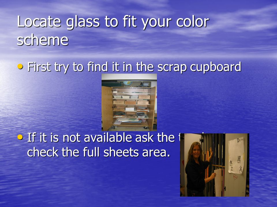 Locate glass to fit your color scheme First try to find it in the scrap cupboard First try to find it in the scrap cupboard If it is not available ask