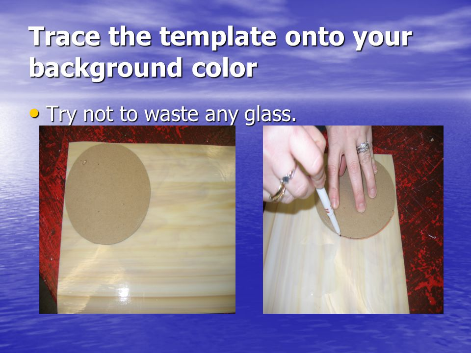 Trace the template onto your background color Try not to waste any glass. Try not to waste any glass.