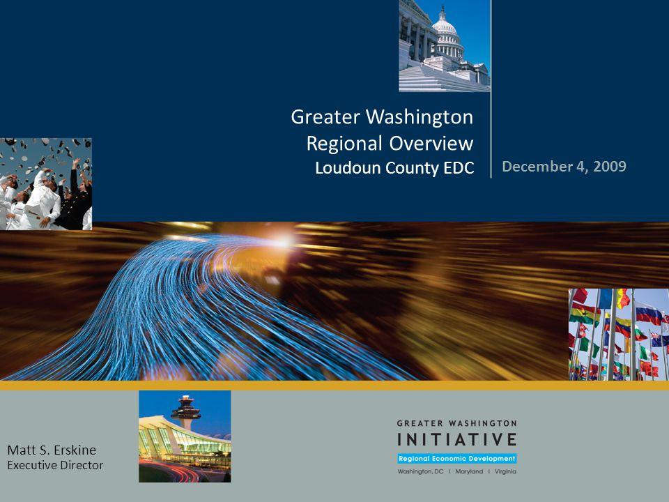 December 4, 2009 Greater Washington Regional Overview Loudoun County EDC Matt S. Erskine Executive Director