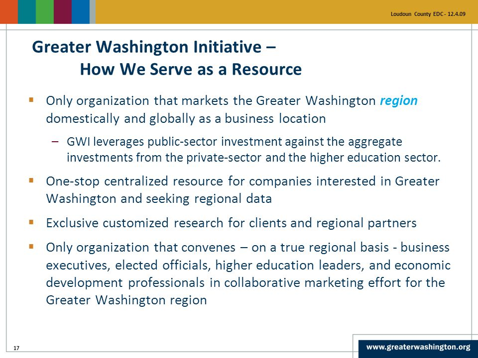 17 Loudoun County EDC - 12.4.09  Only organization that markets the Greater Washington region domestically and globally as a business location –GWI leverages public-sector investment against the aggregate investments from the private-sector and the higher education sector.