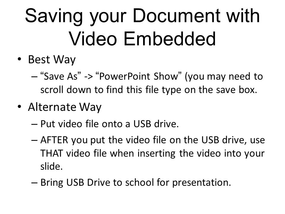 Saving your Document with Video Embedded Best Way – Save As -> PowerPoint Show (you may need to scroll down to find this file type on the save box.