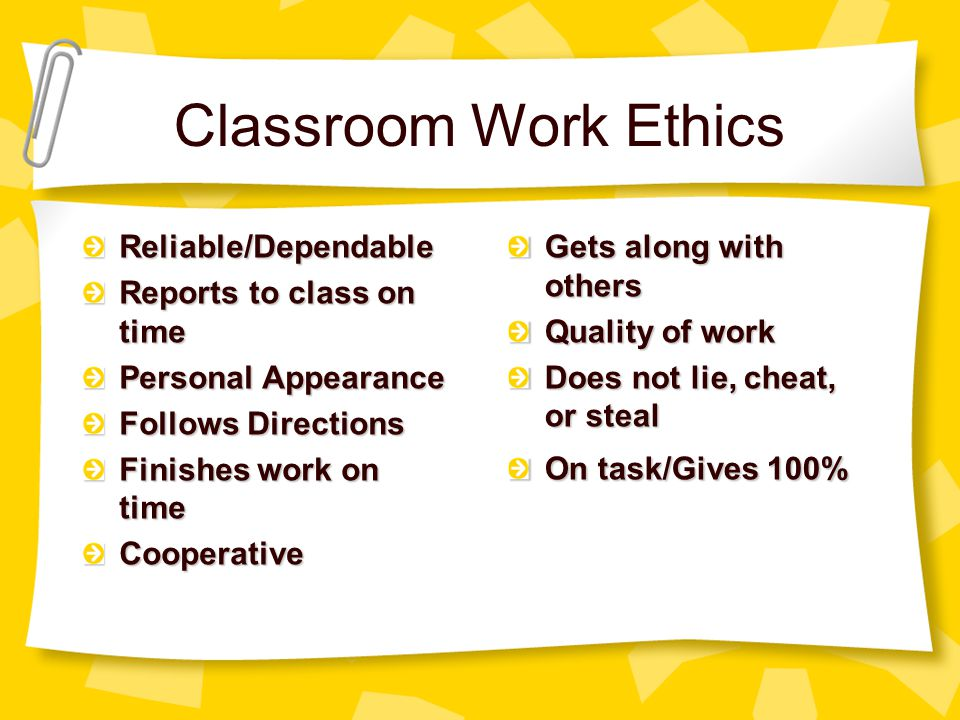 Classroom Work Ethics Reliable/Dependable Reports to class on time Personal Appearance Follows Directions Finishes work on time Cooperative Gets along with others Quality of work Does not lie, cheat, or steal On task/Gives 100%
