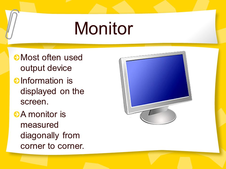 Monitor Most often used output device Information is displayed on the screen.