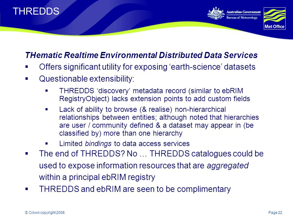 Page 22© Crown copyright 2006 THREDDS THematic Realtime Environmental Distributed Data Services  Offers significant utility for exposing 'earth-scien