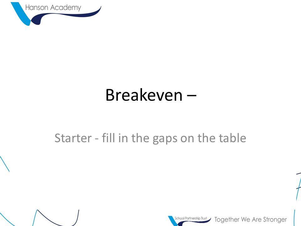 Breakeven – Starter - fill in the gaps on the table
