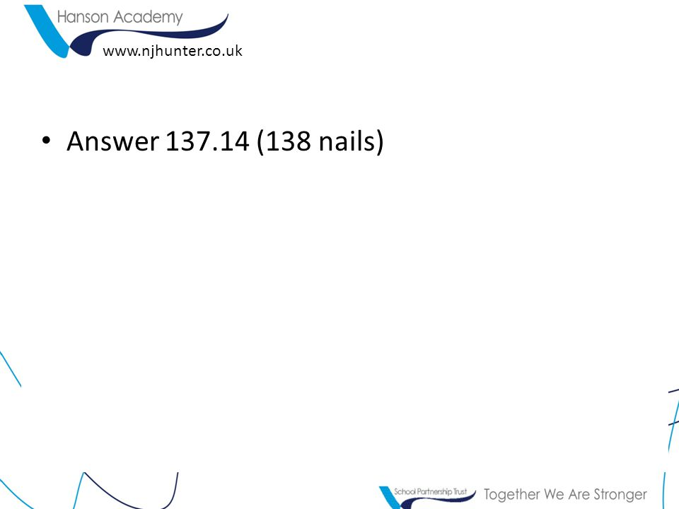 www.njhunter.co.uk Answer 137.14 (138 nails)