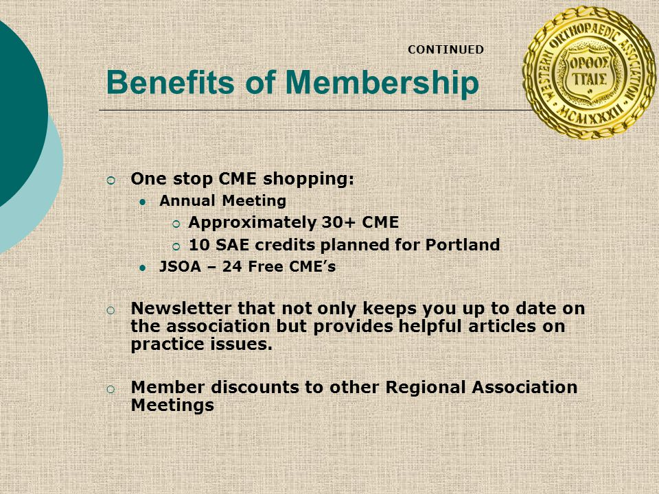 Benefits of Membership CONTINUED  One stop CME shopping: Annual Meeting  Approximately 30+ CME  10 SAE credits planned for Portland JSOA – 24 Free CME's o Newsletter that not only keeps you up to date on the association but provides helpful articles on practice issues.
