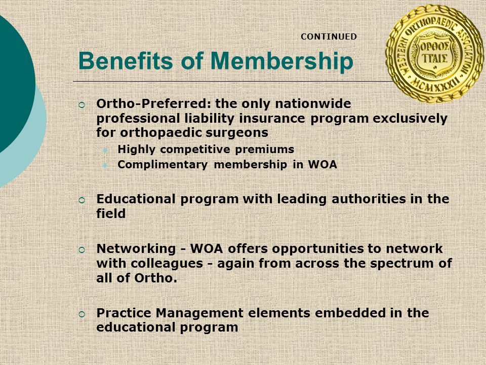 Benefits of Membership CONTINUED  Ortho-Preferred: the only nationwide professional liability insurance program exclusively for orthopaedic surgeons Highly competitive premiums Complimentary membership in WOA  Educational program with leading authorities in the field  Networking - WOA offers opportunities to network with colleagues - again from across the spectrum of all of Ortho.