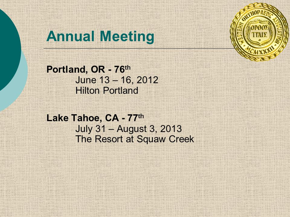 Portland, OR - 76 th June 13 – 16, 2012 Hilton Portland Lake Tahoe, CA - 77 th July 31 – August 3, 2013 The Resort at Squaw Creek Annual Meeting