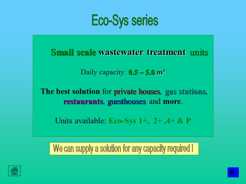 Small scale wastewater treatment units 0.5 – 5.0 m³ Daily capacity: 0.5 – 5.0 m³ private housesgas stations restaurantsguesthouses The best solution for private houses, gas stations, restaurants, guesthouses and more.