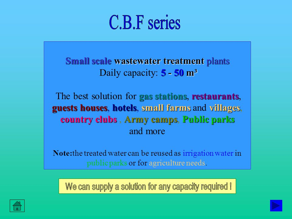 Small scale wastewater treatment plants 5 - 50 m³ Daily capacity: 5 - 50 m³ gas stationsrestaurants guests houseshotelssmall farms villages country clubsArmy campsPublic parks The best solution for gas stations, restaurants, guests houses, hotels, small farms and villages, country clubs, Army camps, Public parks and more Note:the treated water can be reused as irrigation water in public parks or for agriculture needs.
