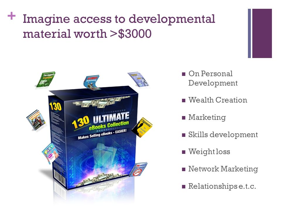 + Imagine access to developmental material worth >$3000 On Personal Development Wealth Creation Marketing Skills development Weight loss Network Marketing Relationships e.t.c.