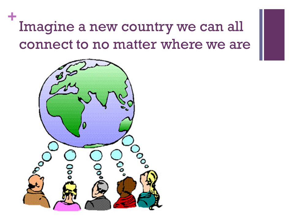 + Imagine a new country we can all connect to no matter where we are