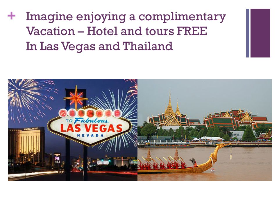 + Imagine enjoying a complimentary Vacation – Hotel and tours FREE In Las Vegas and Thailand