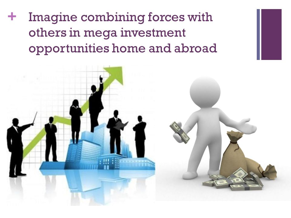+ Imagine combining forces with others in mega investment opportunities home and abroad
