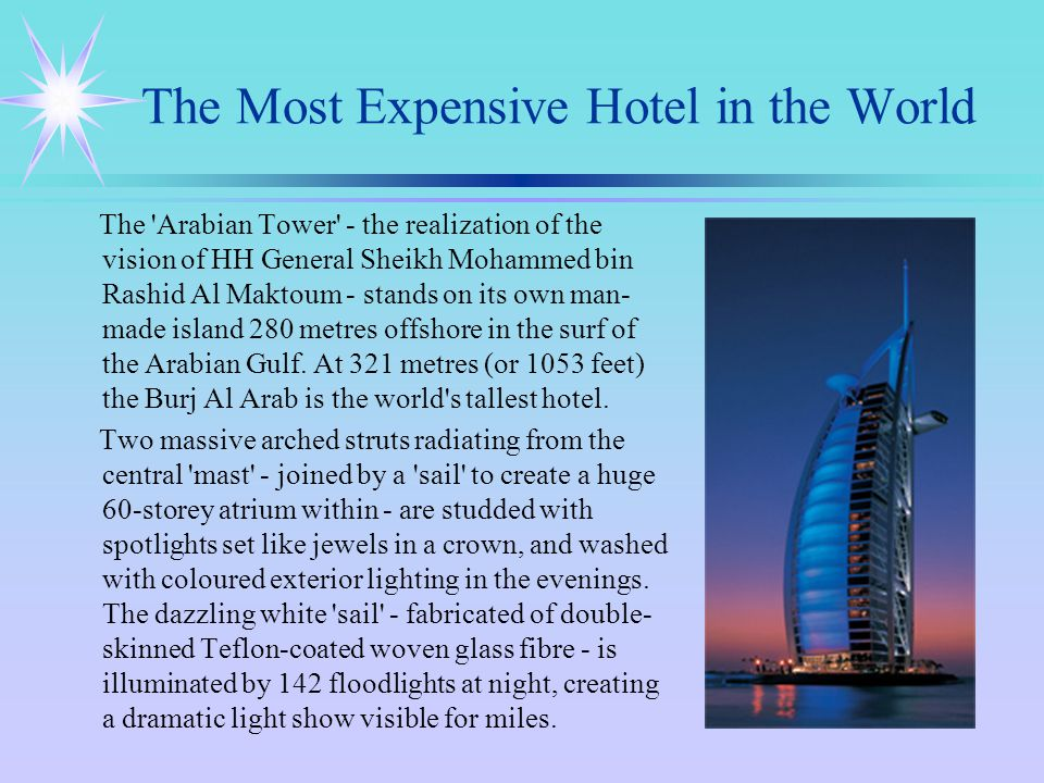 The Most Expensive Hotel in the World The Arabian Tower - the realization of the vision of HH General Sheikh Mohammed bin Rashid Al Maktoum - stands on its own man- made island 280 metres offshore in the surf of the Arabian Gulf.