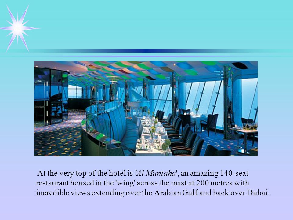 At the very top of the hotel is Al Muntaha , an amazing 140-seat restaurant housed in the wing across the mast at 200 metres with incredible views extending over the Arabian Gulf and back over Dubai.