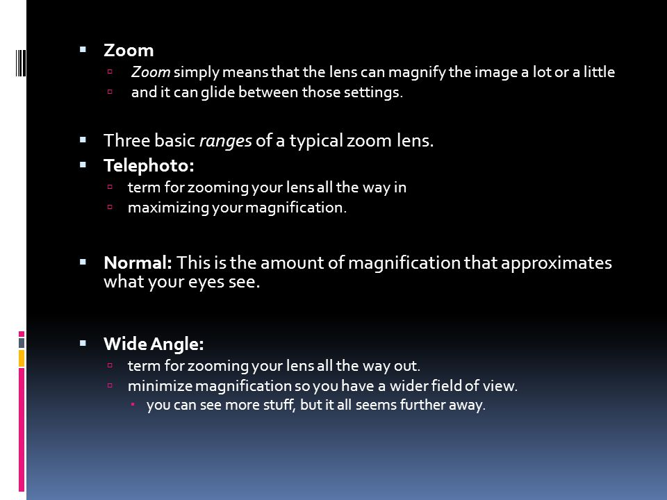  Zoom  Zoom simply means that the lens can magnify the image a lot or a little  and it can glide between those settings.
