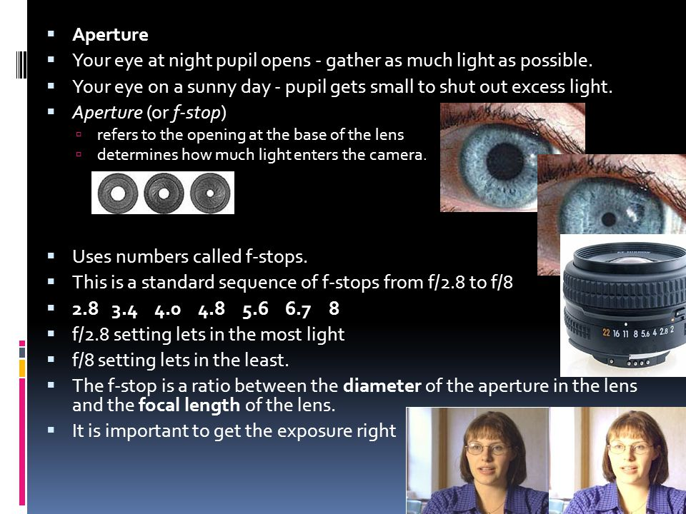  Aperture  Your eye at night pupil opens - gather as much light as possible.