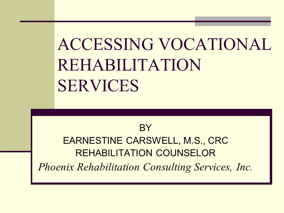 ACCESSING VOCATIONAL REHABILITATION SERVICES BY EARNESTINE CARSWELL, M.S., CRC REHABILITATION COUNSELOR Phoenix Rehabilitation Consulting Services, In