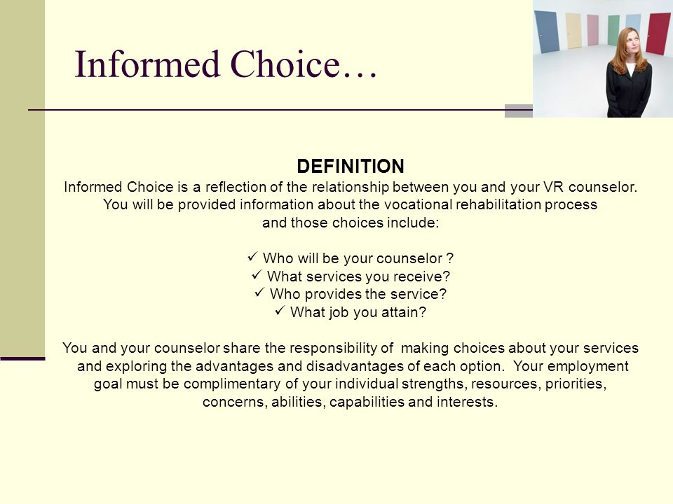 DEFINITION Informed Choice is a reflection of the relationship between you and your VR counselor. You will be provided information about the vocationa