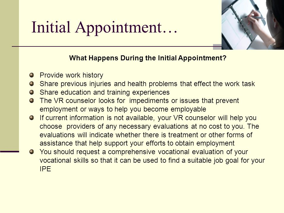 What Happens During the Initial Appointment? Provide work history Share previous injuries and health problems that effect the work task Share educatio