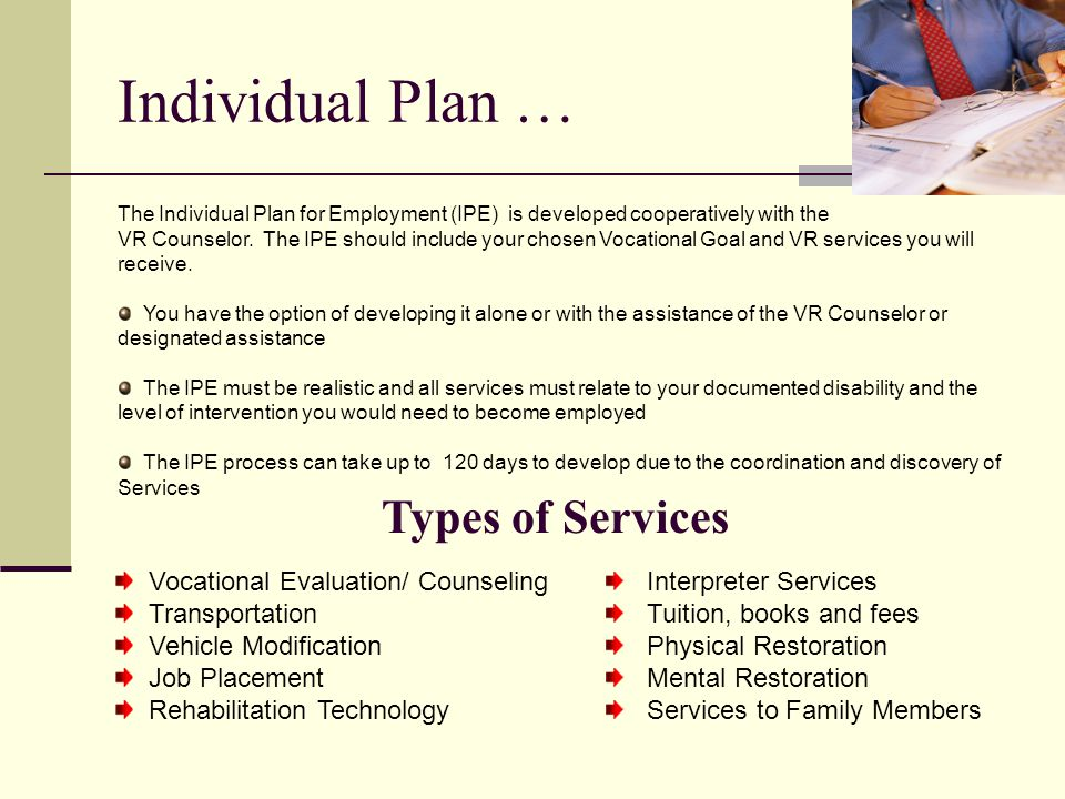 Individual Plan … The Individual Plan for Employment (IPE) is developed cooperatively with the VR Counselor. The IPE should include your chosen Vocati