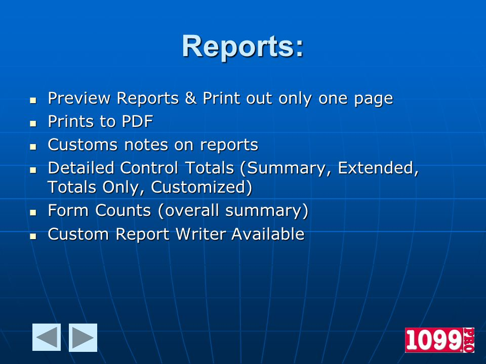 Reports: Preview Reports & Print out only one page Preview Reports & Print out only one page Prints to PDF Prints to PDF Customs notes on reports Customs notes on reports Detailed Control Totals (Summary, Extended, Totals Only, Customized) Detailed Control Totals (Summary, Extended, Totals Only, Customized) Form Counts (overall summary) Form Counts (overall summary) Custom Report Writer Available Custom Report Writer Available