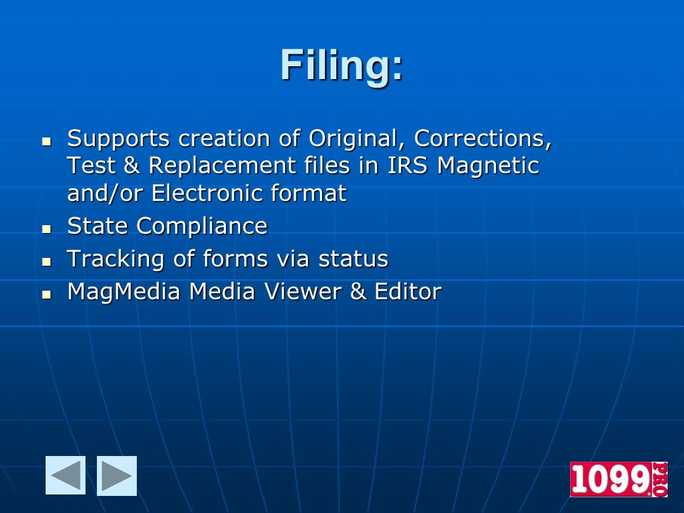 Filing: Supports creation of Original, Corrections, Test & Replacement files in IRS Magnetic and/or Electronic format Supports creation of Original, Corrections, Test & Replacement files in IRS Magnetic and/or Electronic format State Compliance State Compliance Tracking of forms via status Tracking of forms via status MagMedia Media Viewer & Editor MagMedia Media Viewer & Editor