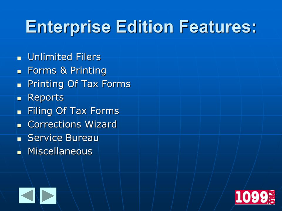 Enterprise Edition Features: Unlimited Filers Unlimited Filers Forms & Printing Forms & Printing Printing Of Tax Forms Printing Of Tax Forms Reports Reports Filing Of Tax Forms Filing Of Tax Forms Corrections Wizard Corrections Wizard Service Bureau Service Bureau Miscellaneous Miscellaneous