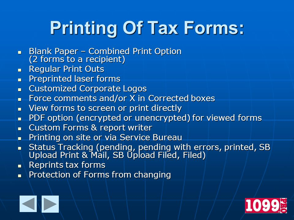Printing Of Tax Forms: Blank Paper – Combined Print Option (2 forms to a recipient) Blank Paper – Combined Print Option (2 forms to a recipient) Regular Print Outs Regular Print Outs Preprinted laser forms Preprinted laser forms Customized Corporate Logos Customized Corporate Logos Force comments and/or X in Corrected boxes Force comments and/or X in Corrected boxes View forms to screen or print directly View forms to screen or print directly PDF option (encrypted or unencrypted) for viewed forms PDF option (encrypted or unencrypted) for viewed forms Custom Forms & report writer Custom Forms & report writer Printing on site or via Service Bureau Printing on site or via Service Bureau Status Tracking (pending, pending with errors, printed, SB Upload Print & Mail, SB Upload Filed, Filed) Status Tracking (pending, pending with errors, printed, SB Upload Print & Mail, SB Upload Filed, Filed) Reprints tax forms Reprints tax forms Protection of Forms from changing Protection of Forms from changing