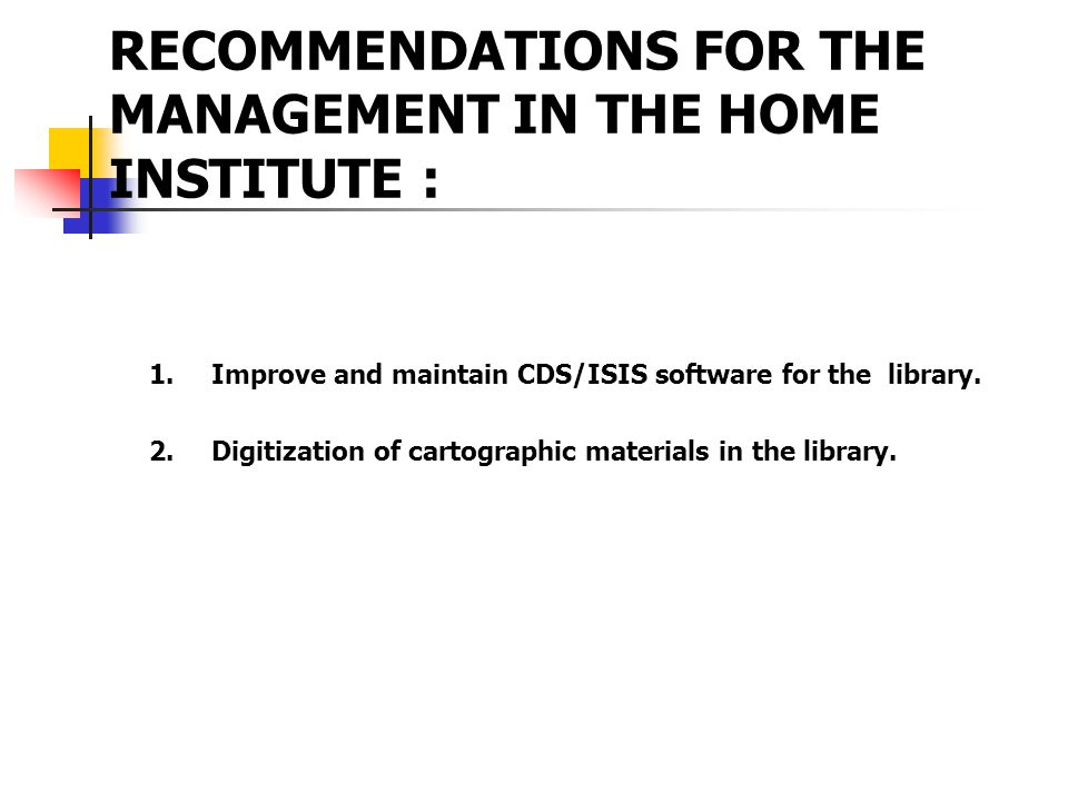 RECOMMENDATIONS FOR THE MANAGEMENT IN THE HOME INSTITUTE : 1.Improve and maintain CDS/ISIS software for the library.