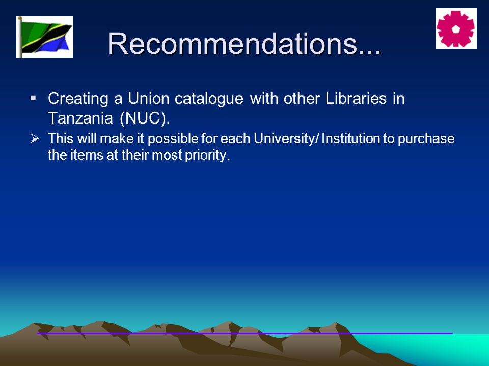 Recommendations...  Creating a Union catalogue with other Libraries in Tanzania (NUC).