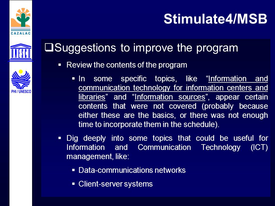 Stimulate4/MSB  Suggestions to improve the program  Review the contents of the program  In some specific topics, like Information and communication technology for information centers and libraries and Information sources , appear certain contents that were not covered (probably because either these are the basics, or there was not enough time to incorporate them in the schedule).