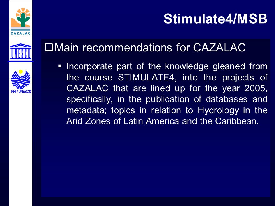 Stimulate4/MSB  Main recommendations for CAZALAC  Incorporate part of the knowledge gleaned from the course STIMULATE4, into the projects of CAZALAC that are lined up for the year 2005, specifically, in the publication of databases and metadata; topics in relation to Hydrology in the Arid Zones of Latin America and the Caribbean.