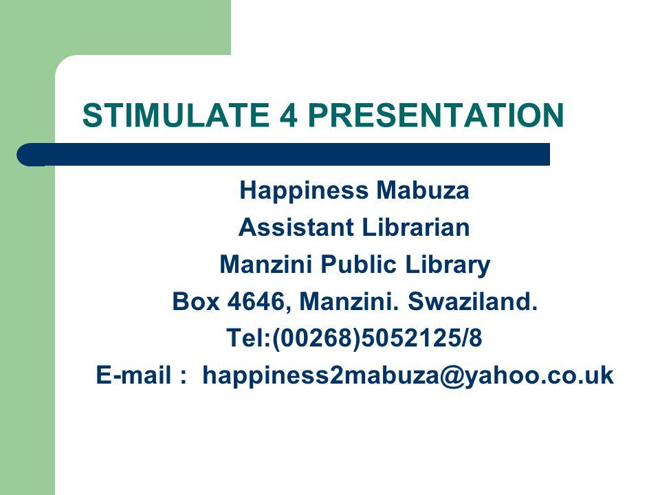 STIMULATE 4 PRESENTATION Happiness Mabuza Assistant Librarian Manzini Public Library Box 4646, Manzini.