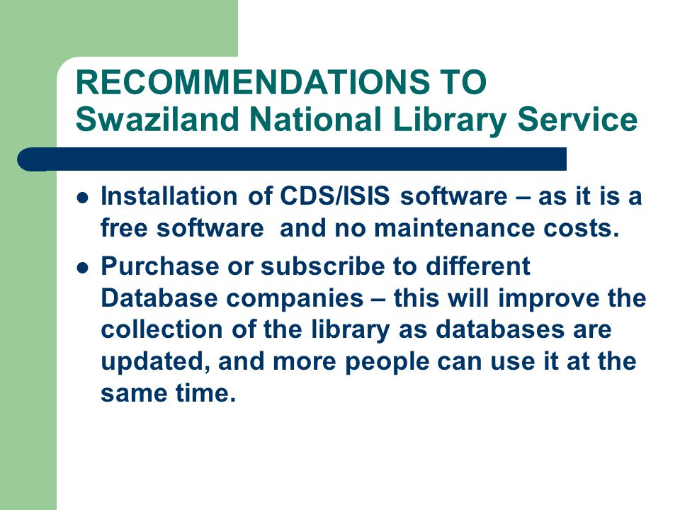 RECOMMENDATIONS TO Swaziland National Library Service Installation of CDS/ISIS software – as it is a free software and no maintenance costs.