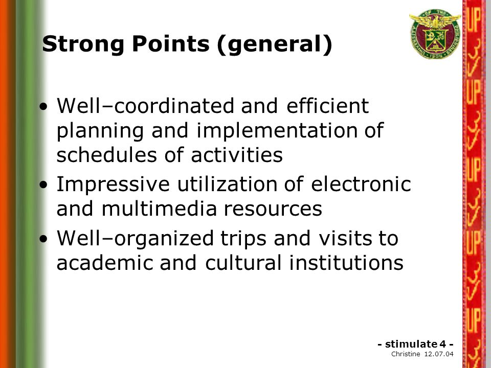 - stimulate 4 - Christine 12.07.04 Strong Points (general) Well–coordinated and efficient planning and implementation of schedules of activities Impressive utilization of electronic and multimedia resources Well–organized trips and visits to academic and cultural institutions