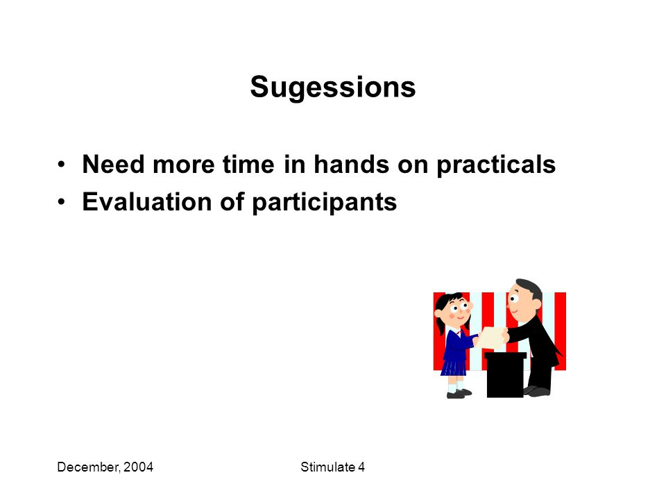 December, 2004Stimulate 4 Sugessions Need more time in hands on practicals Evaluation of participants